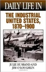 Daily Life in the Industrial United States, 1870- 1900 by Julie Husband and Jim O'Loughlin