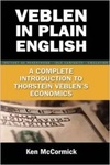 Veblen in Plain English: A Complete Introduction to Thorstein Veblen's Economics by Ken McCormick