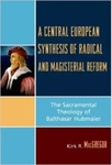 A Central European Synthesis of Radical and Magisterial Reform: The Sacramental Theology of Balthasar Hubmaier by Kirk R. MacGregor