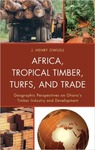 Africa, Tropical Timber, Turfs and Trade: Geographic Perspectives on Ghana's Timber Industry and Development by John Henry Owusu