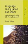 Language, Immigration and Labor: Negotiating Work in the U.S.-Mexico Borderlands by Elise M. DuBord