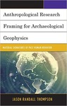 Anthropological Research Framing for Archaelogical Geophysics: Material Signatures of Past Human Behavior by Jason Randall Thompson