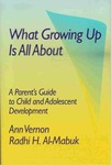 What Growing Up Is All About: A Parent's Guide to Child and Adolescent Development by Ann Vernon and Radhi H. Al-Mabuk