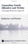 Counseling Female Offenders And Victims: A Strengths-restorative Approach by Katherine S. Van Wormer