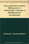 Cypro-Geometric Pottery, Refinements in Classification by Charles M. Adelman
