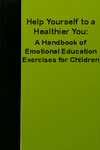 Help Yourself to a Healthier You: A Handbook of Emotional Education Exercises for Children by Ann Vernon