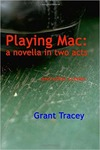 Playing Mac: A Novella in Two Acts, and Other Scenes by Grant A. Tracey