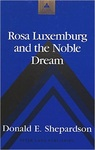 Rosa Luxemburg and the Noble Dream by Donald E. Shepardson