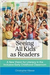 Seeing All Kids as Readers: A New Vision for Literacy in the Inclusive Early Childhood Classroom by Christopher Kliewer