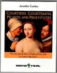 Courtiers, Courtesans, Picaros, and Prostitutes: the art and artifice of selling one's self in Golden Age Spain by Jennifer Jo Cooley
