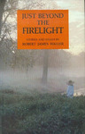 Just Beyond the Firelight: Stories and Essays by Robert James Waller